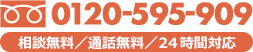 フリーダイヤル 0120-595-909 相談無料 / 通話無料 / 24時間対応